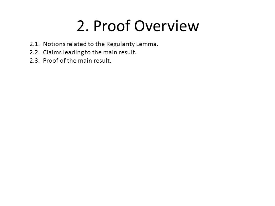 2. Proof Overview 2.1. Notions related to the Regularity Lemma. 2.2. Claims leading to the main result. 2.3. Proof of the main result.