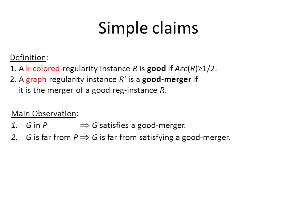 Simple claims Definition: 1. A k-colored regularity instance R is good if Acc(R)≥1/2. 2. A graph regularity instance R' is a good-merger if it is the