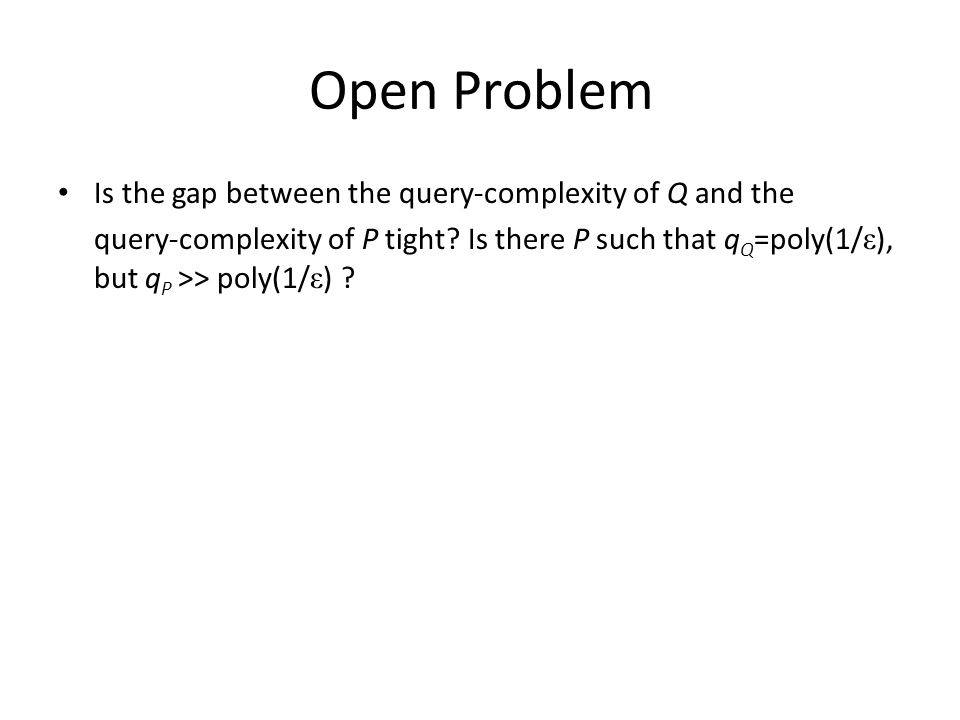 Open Problem Is the gap between the query-complexity of Q and the query-complexity of P tight? Is there P such that q Q =poly(1/ ε ), but q P >> poly(