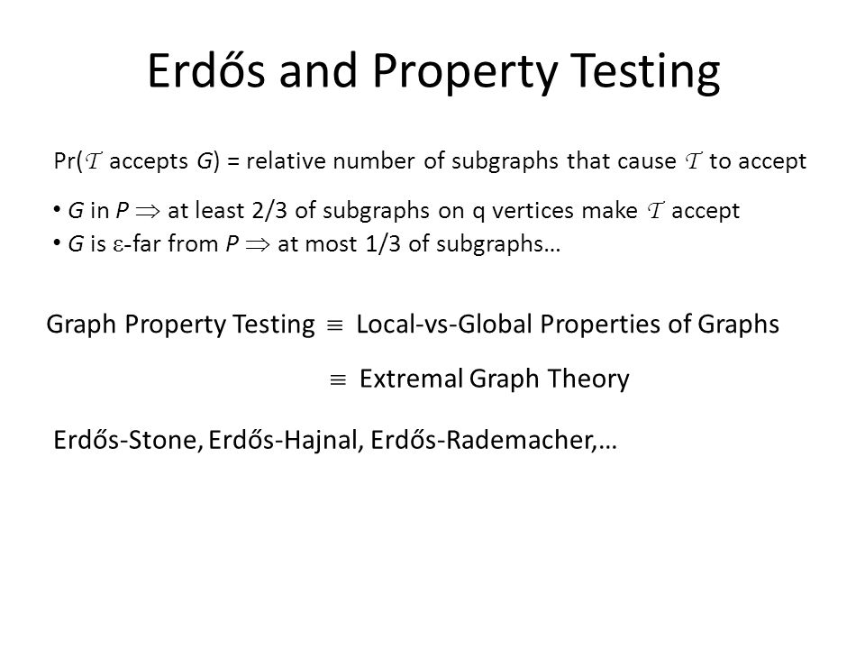 G in P  at least 2/3 of subgraphs on q vertices make T accept G is ε- far from P  at most 1/3 of subgraphs… Pr( T accepts G) = relative number of subgraphs that cause T to accept Erdős and Property Testing Graph Property Testing  Local-vs-Global Properties of Graphs  Extremal Graph Theory Erdős-Stone, Erdős-Hajnal, Erdős-Rademacher,…