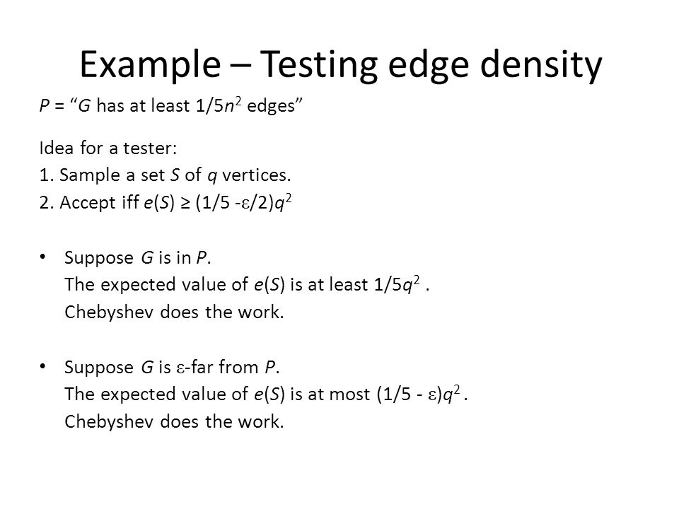 "Example – Testing edge density P = ""G has at least 1/5n 2 edges"" Idea for a tester: 1. Sample a set S of q vertices. 2. Accept iff e(S) ≥ (1/5 - ε /2)"