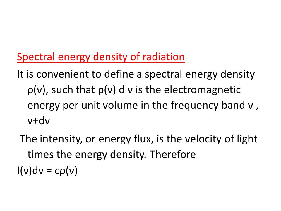 Spectral energy density of radiation It is convenient to define a spectral energy density ρ(ν), such that ρ(ν) d ν is the electromagnetic energy per unit volume in the frequency band ν, ν+dν The intensity, or energy flux, is the velocity of light times the energy density.