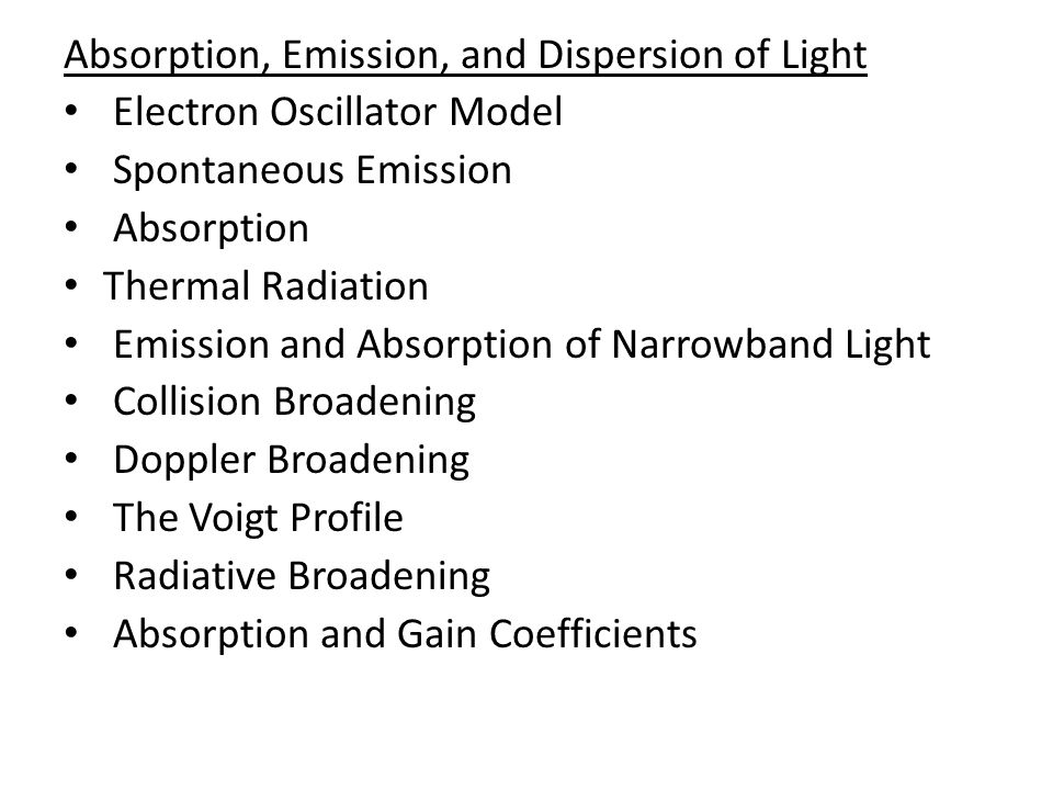 Absorption, Emission, and Dispersion of Light Electron Oscillator Model Spontaneous Emission Absorption Thermal Radiation Emission and Absorption of Narrowband Light Collision Broadening Doppler Broadening The Voigt Profile Radiative Broadening Absorption and Gain Coefficients