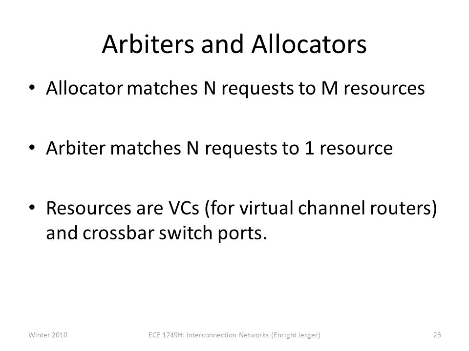 Arbiters and Allocators Allocator matches N requests to M resources Arbiter matches N requests to 1 resource Resources are VCs (for virtual channel routers) and crossbar switch ports.
