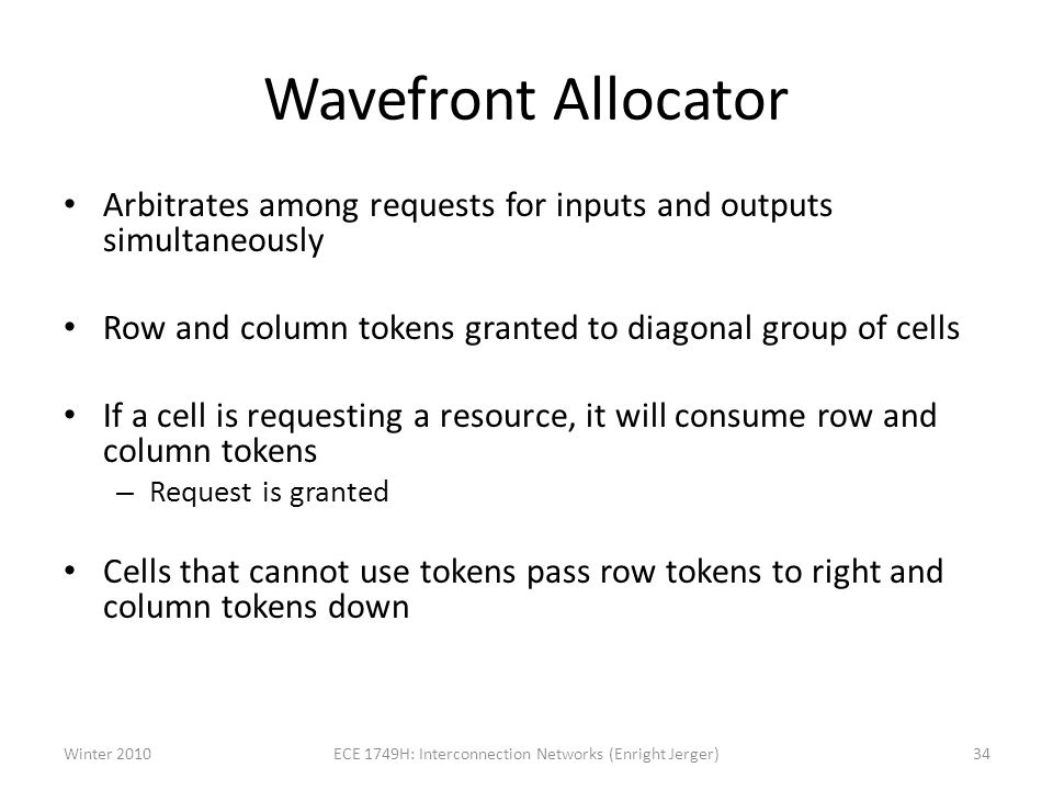 Wavefront Allocator Arbitrates among requests for inputs and outputs simultaneously Row and column tokens granted to diagonal group of cells If a cell is requesting a resource, it will consume row and column tokens – Request is granted Cells that cannot use tokens pass row tokens to right and column tokens down Winter 201034ECE 1749H: Interconnection Networks (Enright Jerger)