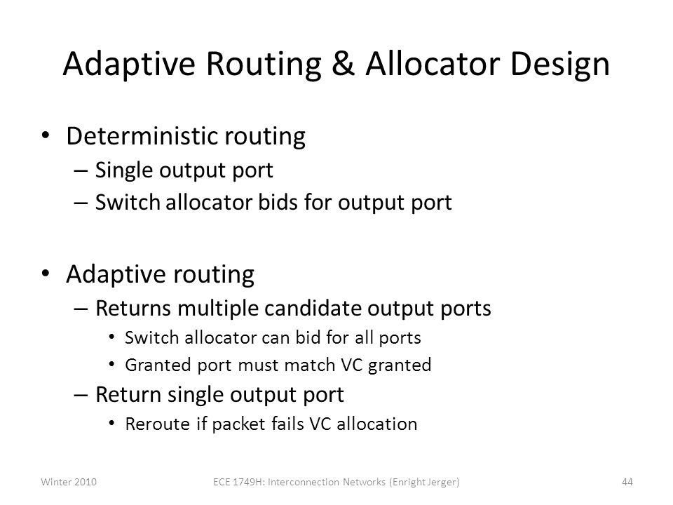 Adaptive Routing & Allocator Design Deterministic routing – Single output port – Switch allocator bids for output port Adaptive routing – Returns multiple candidate output ports Switch allocator can bid for all ports Granted port must match VC granted – Return single output port Reroute if packet fails VC allocation Winter 2010ECE 1749H: Interconnection Networks (Enright Jerger)44