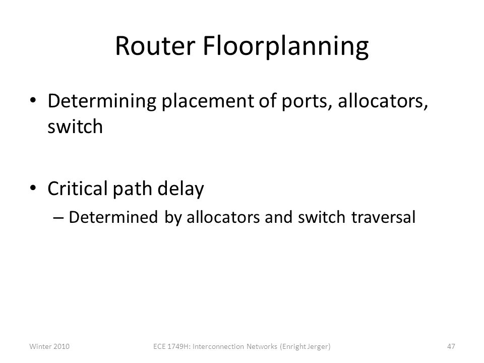 Router Floorplanning Determining placement of ports, allocators, switch Critical path delay – Determined by allocators and switch traversal Winter 2010ECE 1749H: Interconnection Networks (Enright Jerger)47