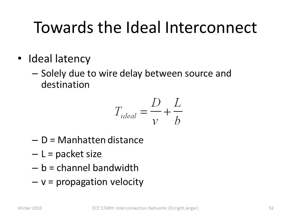 Towards the Ideal Interconnect Ideal latency – Solely due to wire delay between source and destination – D = Manhatten distance – L = packet size – b = channel bandwidth – v = propagation velocity Winter 201052ECE 1749H: Interconnection Networks (Enright Jerger)
