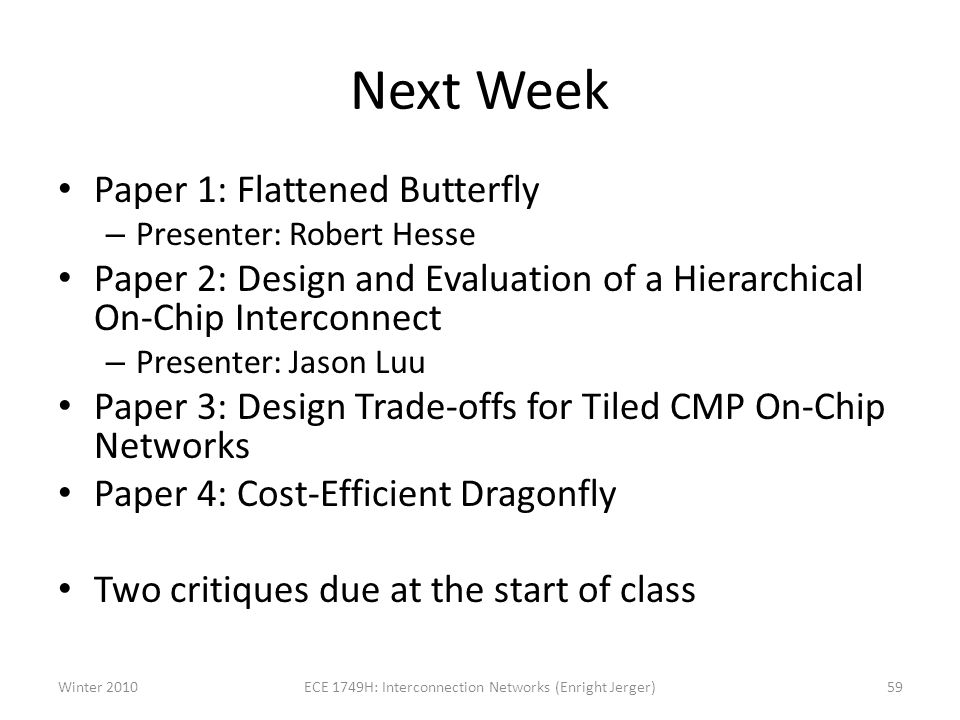 Next Week Paper 1: Flattened Butterfly – Presenter: Robert Hesse Paper 2: Design and Evaluation of a Hierarchical On-Chip Interconnect – Presenter: Jason Luu Paper 3: Design Trade-offs for Tiled CMP On-Chip Networks Paper 4: Cost-Efficient Dragonfly Two critiques due at the start of class Winter 2010ECE 1749H: Interconnection Networks (Enright Jerger)59