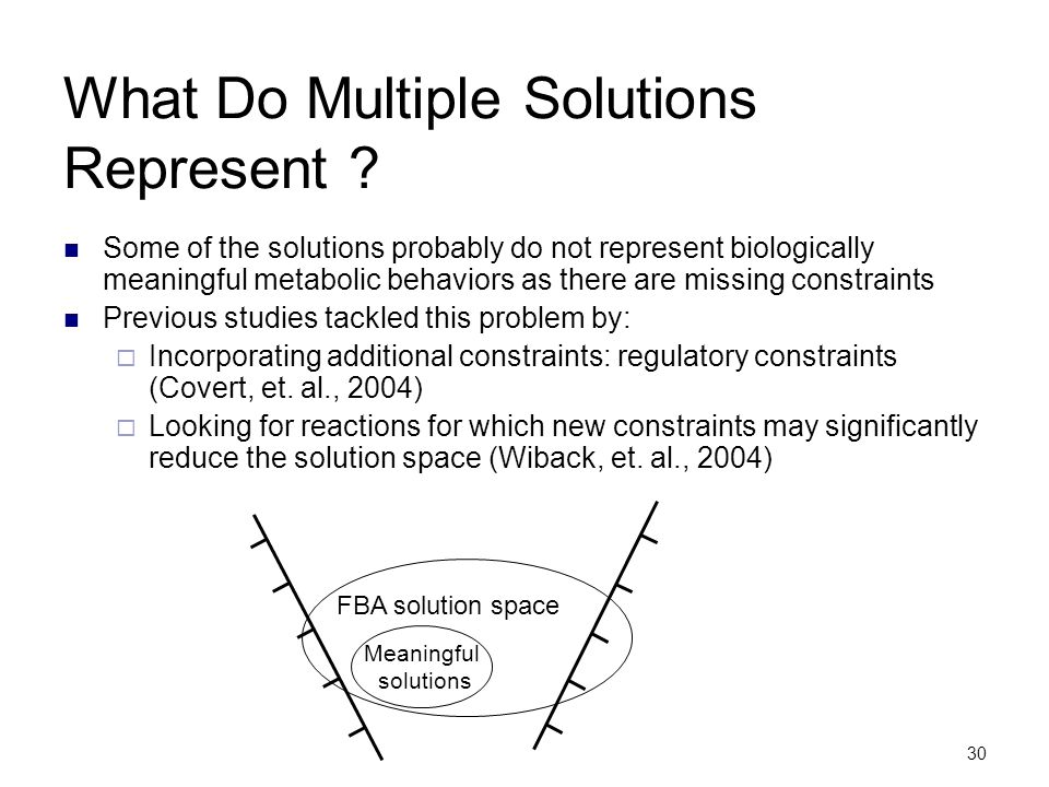 30 What Do Multiple Solutions Represent ? Some of the solutions probably do not represent biologically meaningful metabolic behaviors as there are mis