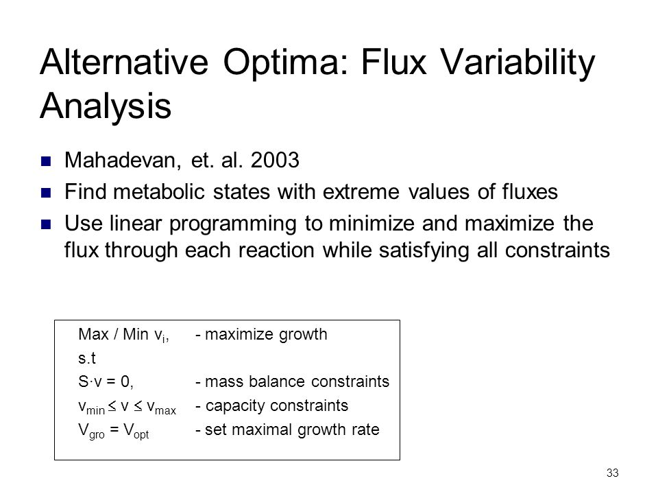 33 Alternative Optima: Flux Variability Analysis Mahadevan, et. al. 2003 Find metabolic states with extreme values of fluxes Use linear programming to