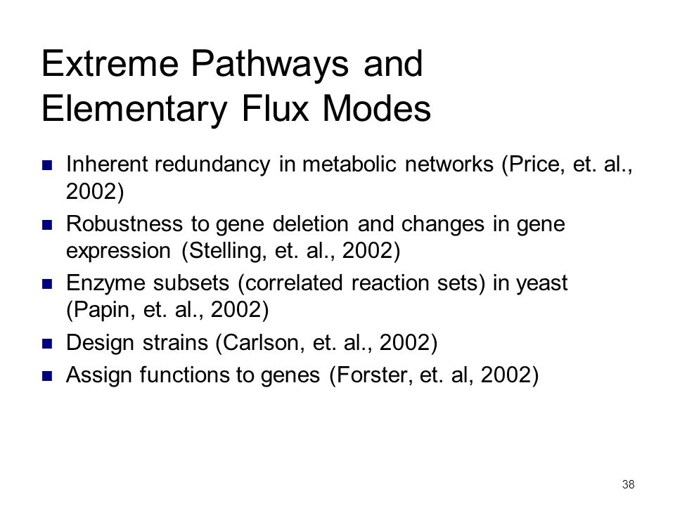 38 Extreme Pathways and Elementary Flux Modes Inherent redundancy in metabolic networks (Price, et. al., 2002) Robustness to gene deletion and changes