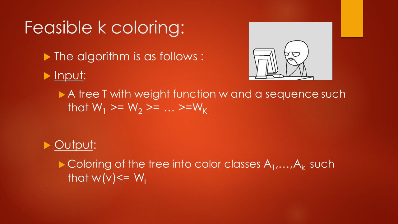 Feasible k coloring:  The algorithm is as follows :  Input:  A tree T with weight function w and a sequence such that W 1 >= W 2 >= … >=W K  Output:  Coloring of the tree into color classes A 1,…,A k such that w(v)<= W i