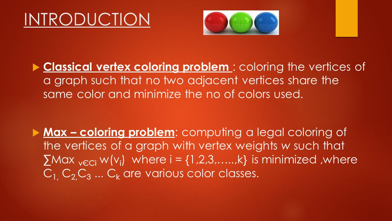 INTRODUCTION  Classical vertex coloring problem : coloring the vertices of a graph such that no two adjacent vertices share the same color and minimize the no of colors used.