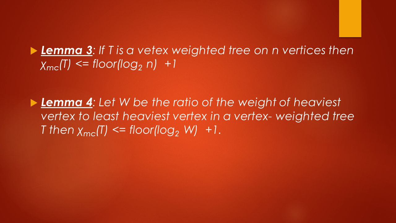  Lemma 3 : If T is a vetex weighted tree on n vertices then χ mc (T) <= floor(log 2 n) +1  Lemma 4 : Let W be the ratio of the weight of heaviest vertex to least heaviest vertex in a vertex- weighted tree T then χ mc (T) <= floor(log 2 W) +1.