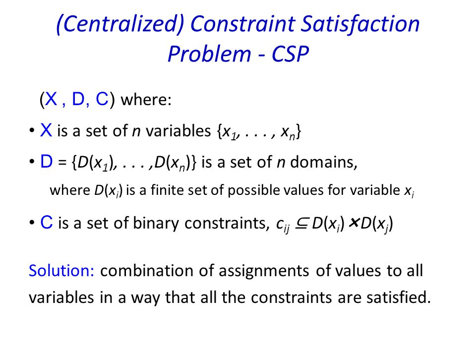 (Centralized) Constraint Satisfaction Problem - CSP (X, D, C) where: X is a set of n variables {x 1,..., x n } D = {D(x 1 ),...,D(x n )} is a set of n domains, where D(x i ) is a finite set of possible values for variable x i C is a set of binary constraints, c ij ⊆ D(x i )D(x j ) Solution: combination of assignments of values to all variables in a way that all the constraints are satisfied.