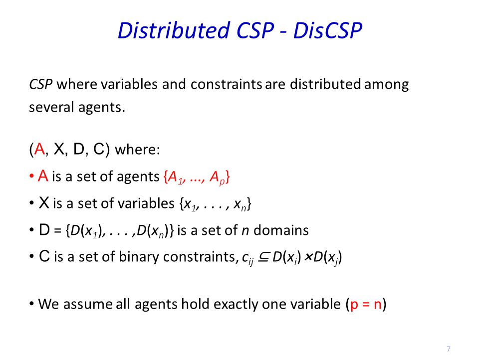 Distributed CSP - DisCSP CSP where variables and constraints are distributed among several agents.