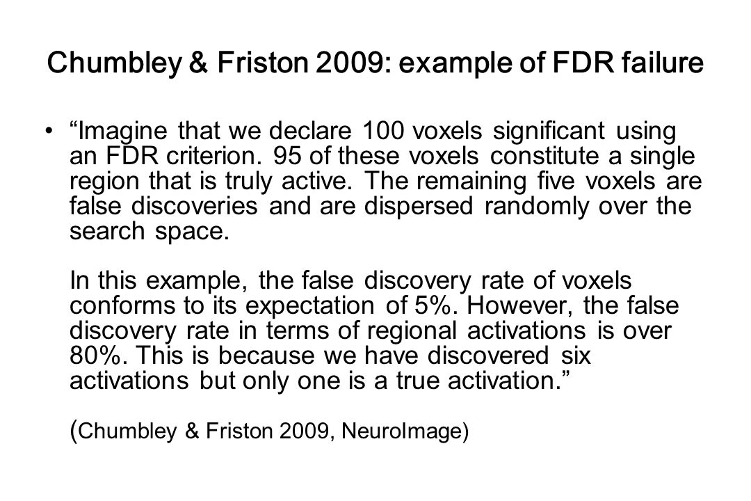 "Chumbley & Friston 2009: example of FDR failure ""Imagine that we declare 100 voxels significant using an FDR criterion. 95 of these voxels constitute"