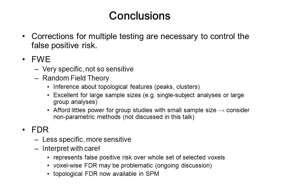Conclusions Corrections for multiple testing are necessary to control the false positive risk. FWE –Very specific, not so sensitive –Random Field Theo