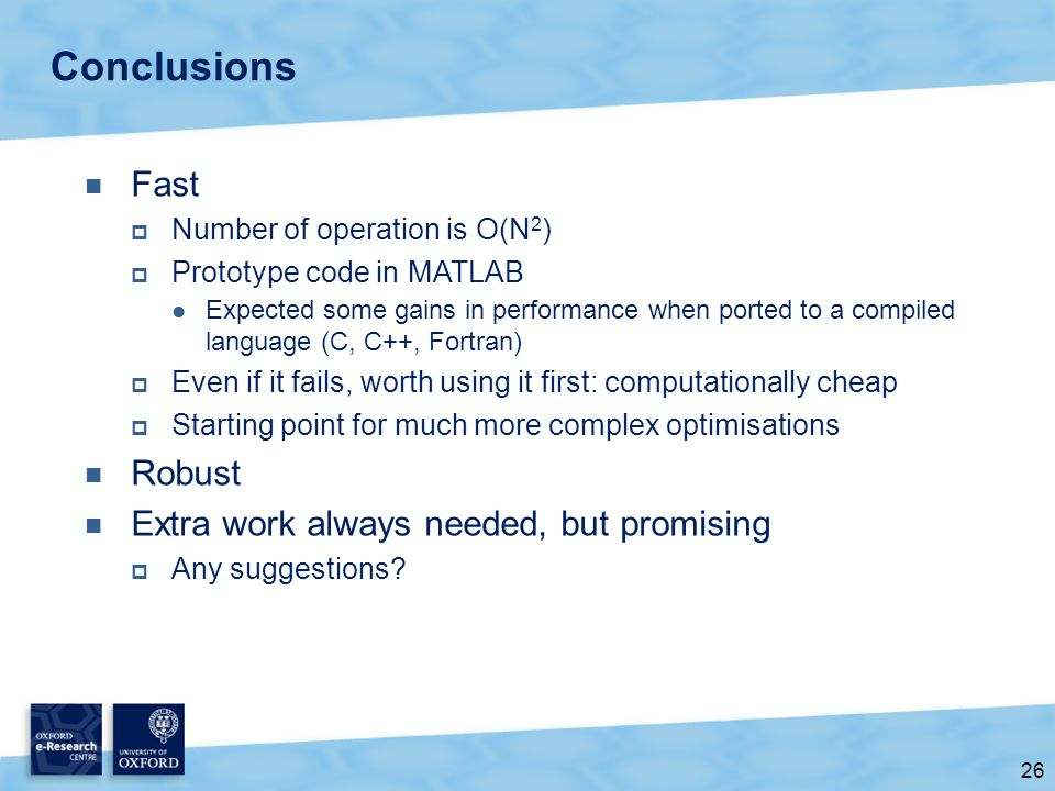 26 Conclusions Fast  Number of operation is O(N 2 )  Prototype code in MATLAB Expected some gains in performance when ported to a compiled language (C, C++, Fortran)  Even if it fails, worth using it first: computationally cheap  Starting point for much more complex optimisations Robust Extra work always needed, but promising  Any suggestions