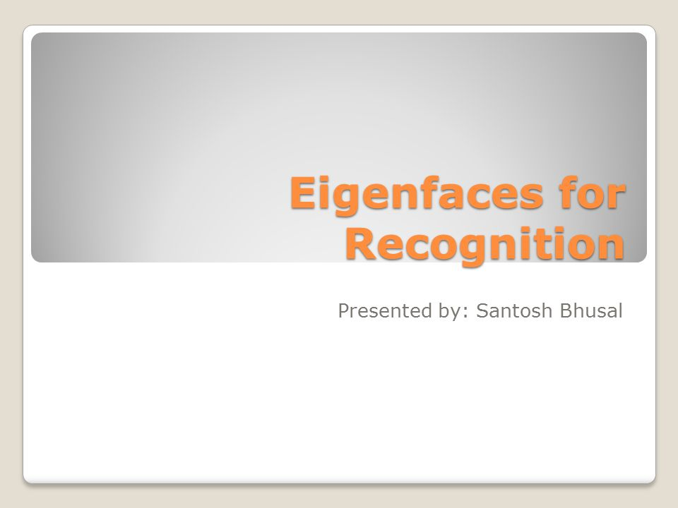 Eigenfaces for Recognition Presented by: Santosh Bhusal