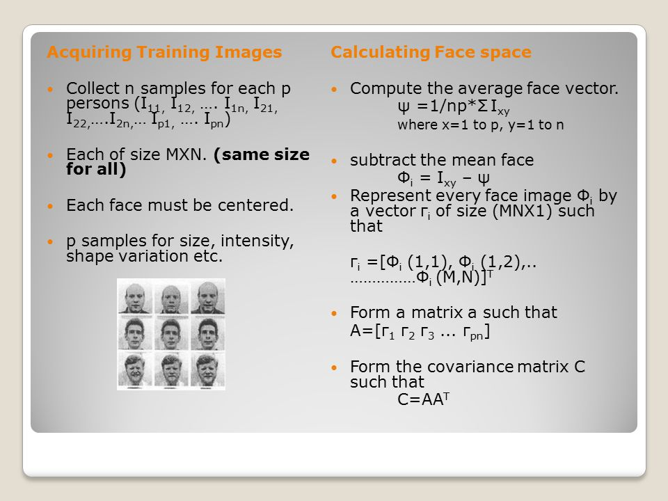 Acquiring Training Images Collect n samples for each p persons (I 11, I 12, …. I 1n, I 21, I 22, ….I 2n, … I p1, …. I pn ) Each of size MXN. (same siz