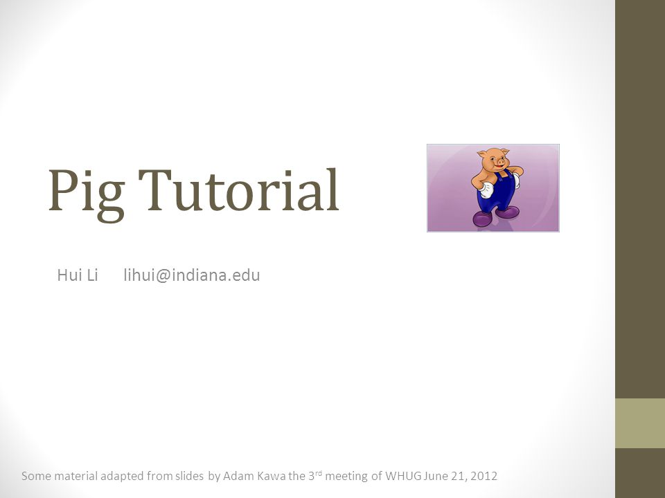 Pig Tutorial Hui Lilihui@indiana.edu Some material adapted from slides by Adam Kawa the 3 rd meeting of WHUG June 21, 2012