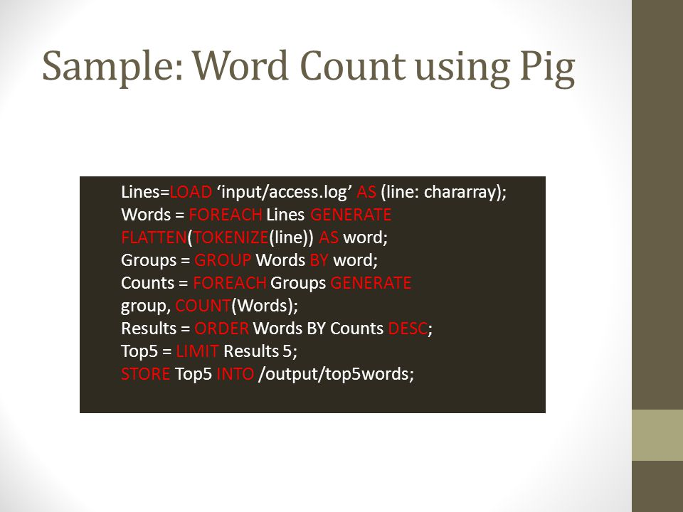 Sample: Word Count using Pig Lines=LOAD 'input/access.log' AS (line: chararray); Words = FOREACH Lines GENERATE FLATTEN(TOKENIZE(line)) AS word; Group