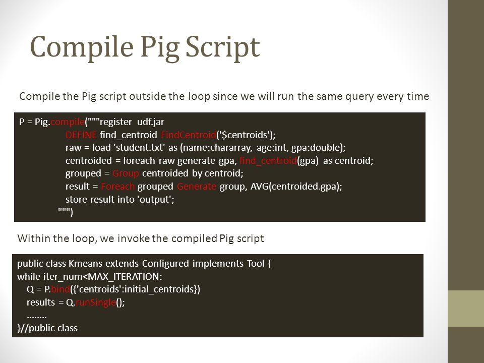 Compile Pig Script P = Pig.compile(