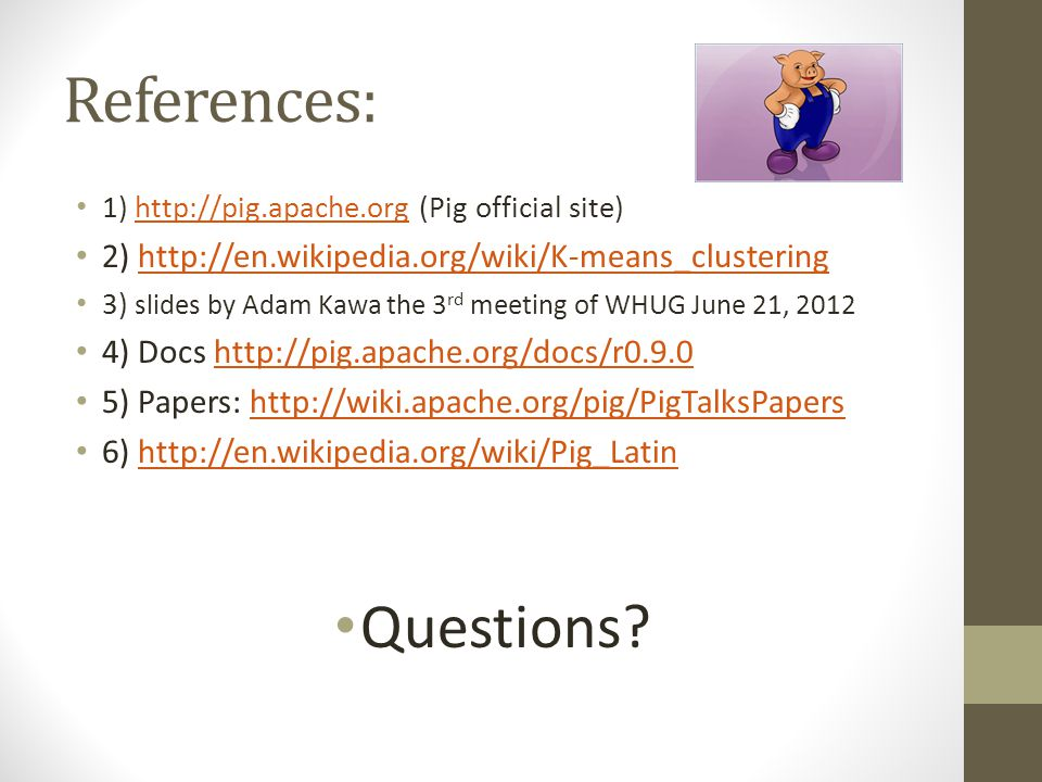 References: 1) http://pig.apache.org (Pig official site)http://pig.apache.org 2) http://en.wikipedia.org/wiki/K-means_clusteringhttp://en.wikipedia.or