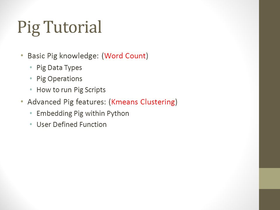 Pig Data Types Pig Latin Data Types Primitive types Int, long, float, double, boolean,nul, chararray, bytearry, Complex types Cell  field in Database {(0002576169), (Tome), (21), ( Male )….} Tuple  Row in Database ( 0002576169, Tome, 21, Male ) DataBag  Table or View in Database {(0002576169, Tome, 21, Male ), (0002576170, Mike, 20, Male ), (0002576171 Lucy, 20, Female )….