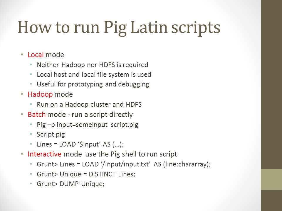 How to run Pig Latin scripts Local mode Neither Hadoop nor HDFS is required Local host and local file system is used Useful for prototyping and debugg