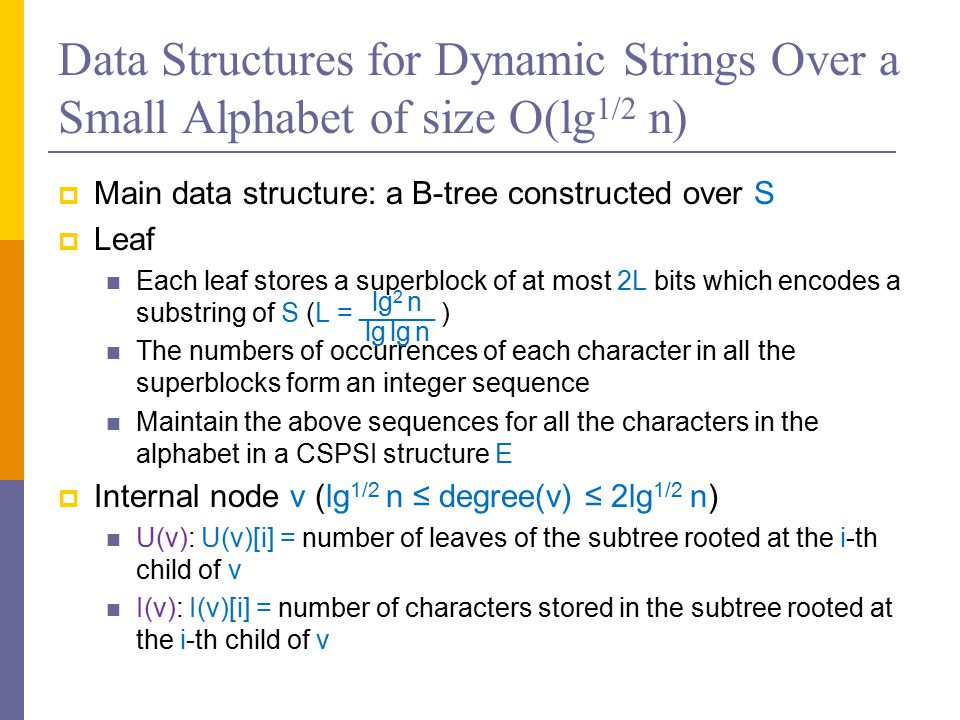 Data Structures for Dynamic Strings Over a Small Alphabet of size O(lg 1/2 n)  Main data structure: a B-tree constructed over S  Leaf Each leaf stores a superblock of at most 2L bits which encodes a substring of S (L = ) The numbers of occurrences of each character in all the superblocks form an integer sequence Maintain the above sequences for all the characters in the alphabet in a CSPSI structure E  Internal node v (lg 1/2 n ≤ degree(v) ≤ 2lg 1/2 n) U(v): U(v)[i] = number of leaves of the subtree rooted at the i-th child of v I(v): I(v)[i] = number of characters stored in the subtree rooted at the i-th child of v ──── lg 2 n lg lg n