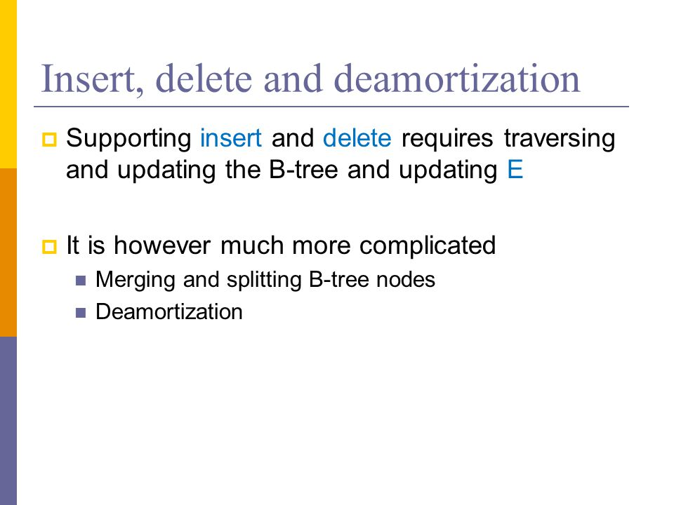 Insert, delete and deamortization  Supporting insert and delete requires traversing and updating the B-tree and updating E  It is however much more complicated Merging and splitting B-tree nodes Deamortization