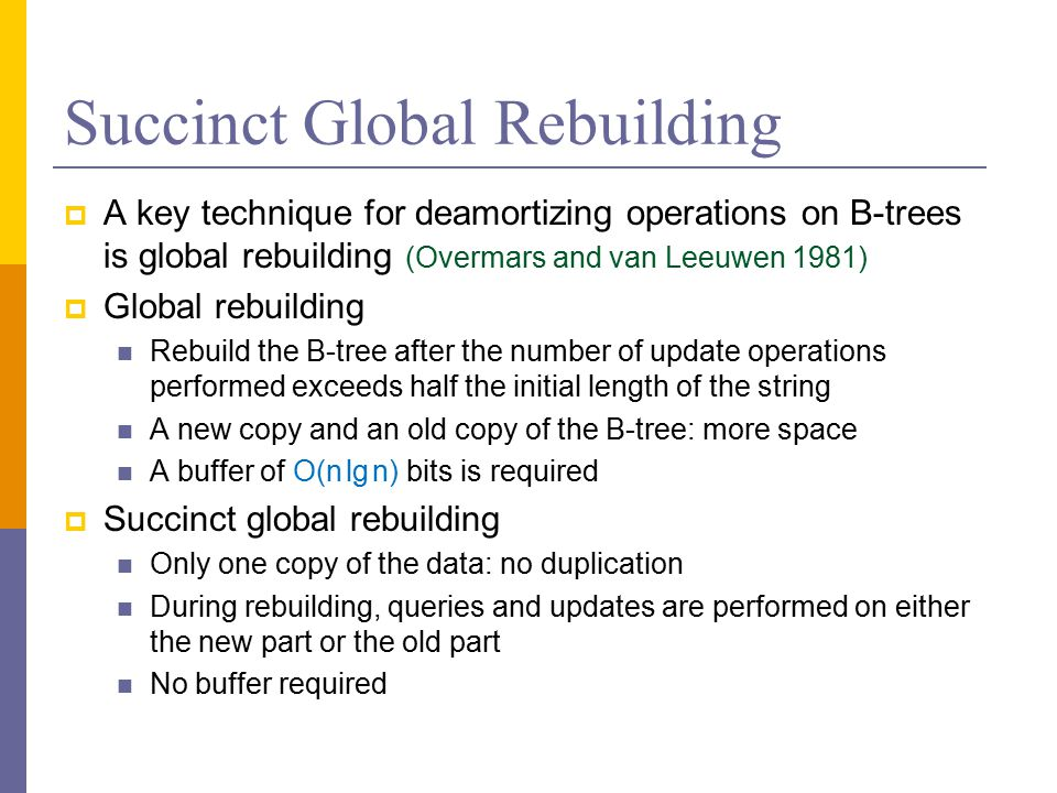 Succinct Global Rebuilding  A key technique for deamortizing operations on B-trees is global rebuilding (Overmars and van Leeuwen 1981)  Global rebuilding Rebuild the B-tree after the number of update operations performed exceeds half the initial length of the string A new copy and an old copy of the B-tree: more space A buffer of O(n lg n) bits is required  Succinct global rebuilding Only one copy of the data: no duplication During rebuilding, queries and updates are performed on either the new part or the old part No buffer required