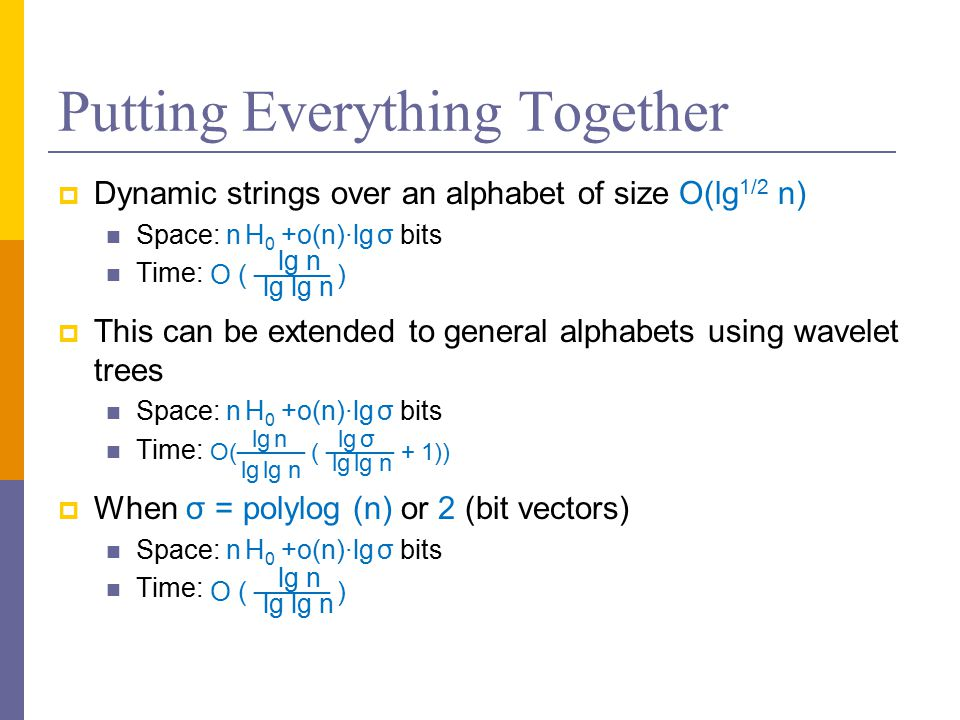Putting Everything Together  Dynamic strings over an alphabet of size O(lg 1/2 n) Space: n H 0 +o(n)∙lg σ bits Time:  This can be extended to general alphabets using wavelet trees Space: n H 0 +o(n)∙lg σ bits Time:  When σ = polylog (n) or 2 (bit vectors) Space: n H 0 +o(n)∙lg σ bits Time: O ( ──── ) lg n lg lg n O(──── ( ──── + 1)) lg σ lg lg n lg n lg lg n O ( ──── ) lg n lg lg n