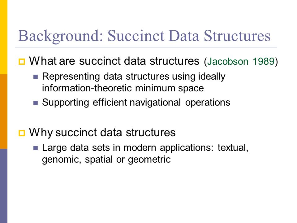 Background: Succinct Data Structures  What are succinct data structures (Jacobson 1989) Representing data structures using ideally information-theoretic minimum space Supporting efficient navigational operations  Why succinct data structures Large data sets in modern applications: textual, genomic, spatial or geometric