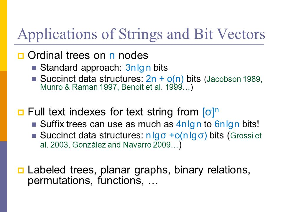 Applications of Strings and Bit Vectors  Ordinal trees on n nodes Standard approach: 3n lg n bits Succinct data structures: 2n + o(n) bits (Jacobson 1989, Munro & Raman 1997, Benoit et al.