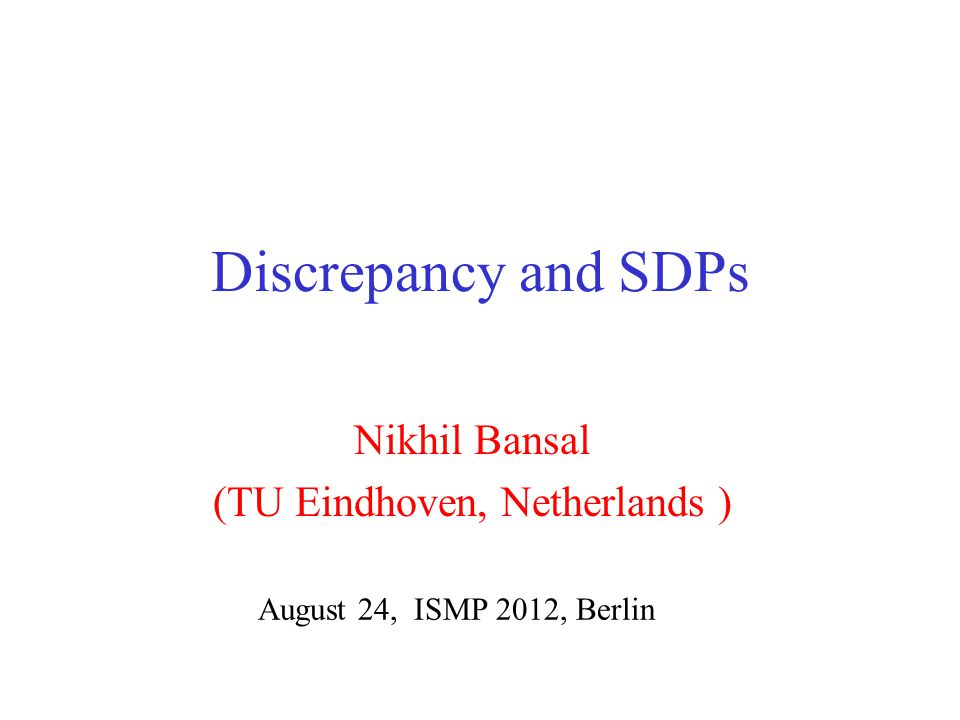Discrepancy and SDPs Nikhil Bansal (TU Eindhoven, Netherlands ) August 24, ISMP 2012, Berlin
