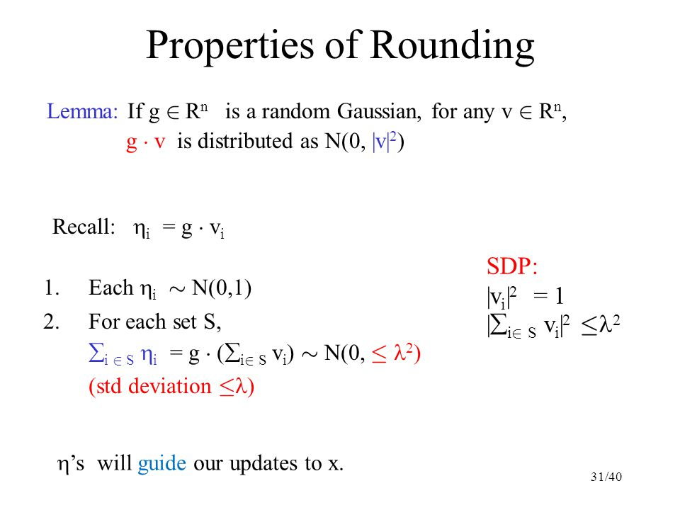 Properties of Rounding Lemma: If g 2 R n is a random Gaussian, for any v 2 R n, g ¢ v is distributed as N(0, |v| 2 ) 1.Each  i » N(0,  ) 2.For each