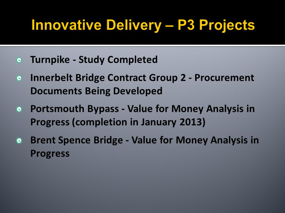 Turnpike - Study Completed Innerbelt Bridge Contract Group 2 - Procurement Documents Being Developed Portsmouth Bypass - Value for Money Analysis in Progress (completion in January 2013) Brent Spence Bridge - Value for Money Analysis in Progress