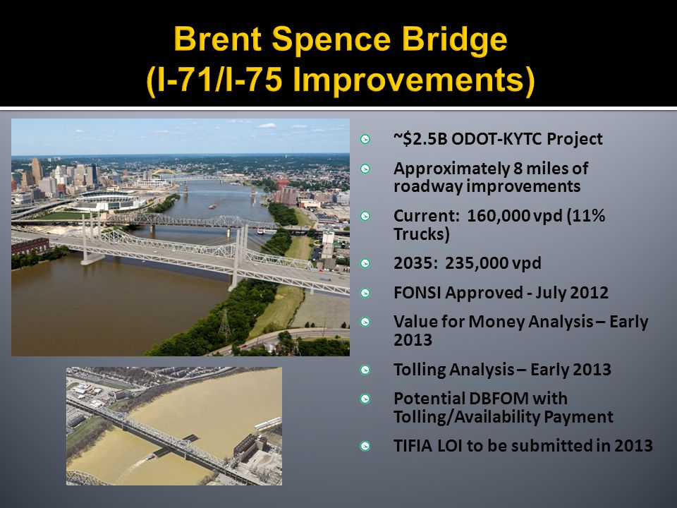 ~$2.5B ODOT-KYTC Project Approximately 8 miles of roadway improvements Current: 160,000 vpd (11% Trucks) 2035: 235,000 vpd FONSI Approved - July 2012 Value for Money Analysis – Early 2013 Tolling Analysis – Early 2013 Potential DBFOM with Tolling/Availability Payment TIFIA LOI to be submitted in 2013