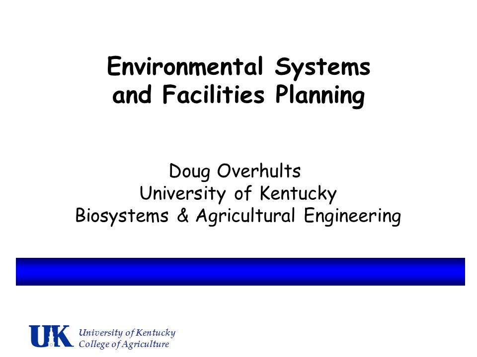 Environmental Systems and Facilities Planning Doug Overhults University of Kentucky Biosystems & Agricultural Engineering University of Kentucky College of Agriculture
