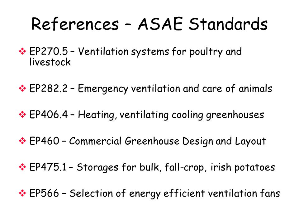 References – ASAE Standards  EP270.5 – Ventilation systems for poultry and livestock  EP282.2 – Emergency ventilation and care of animals  EP406.4 – Heating, ventilating cooling greenhouses  EP460 – Commercial Greenhouse Design and Layout  EP475.1 – Storages for bulk, fall-crop, irish potatoes  EP566 – Selection of energy efficient ventilation fans