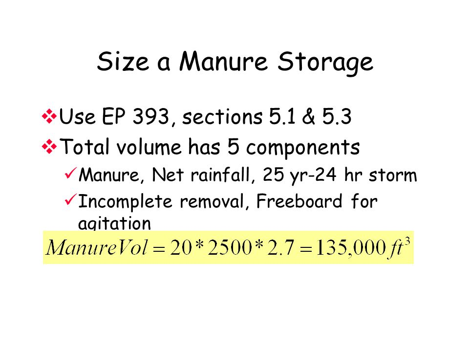 Size a Manure Storage  Use EP 393, sections 5.1 & 5.3  Total volume has 5 components Manure, Net rainfall, 25 yr-24 hr storm Incomplete removal, Freeboard for agitation