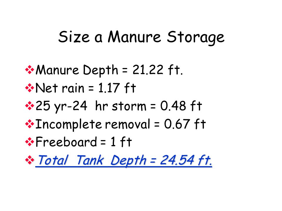 Size a Manure Storage  Manure Depth = 21.22 ft.  Net rain = 1.17 ft  25 yr-24 hr storm = 0.48 ft  Incomplete removal = 0.67 ft  Freeboard = 1 ft