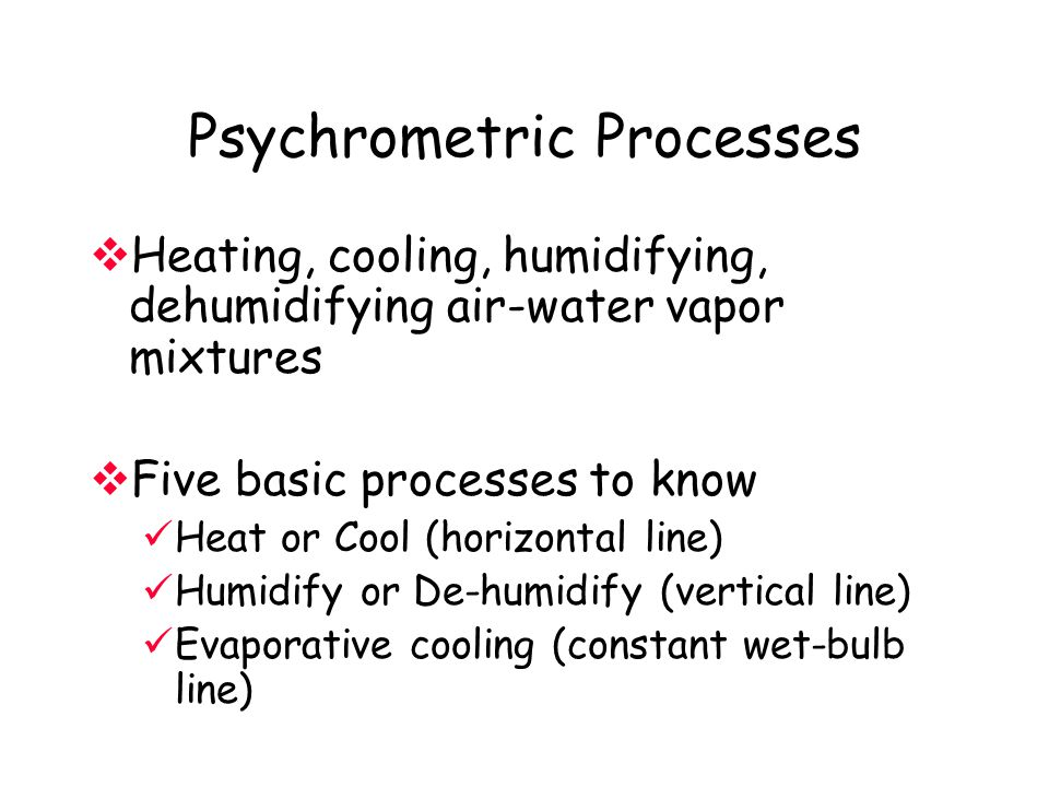 Psychrometric Processes  Heating, cooling, humidifying, dehumidifying air-water vapor mixtures  Five basic processes to know Heat or Cool (horizontal line) Humidify or De-humidify (vertical line) Evaporative cooling (constant wet-bulb line)
