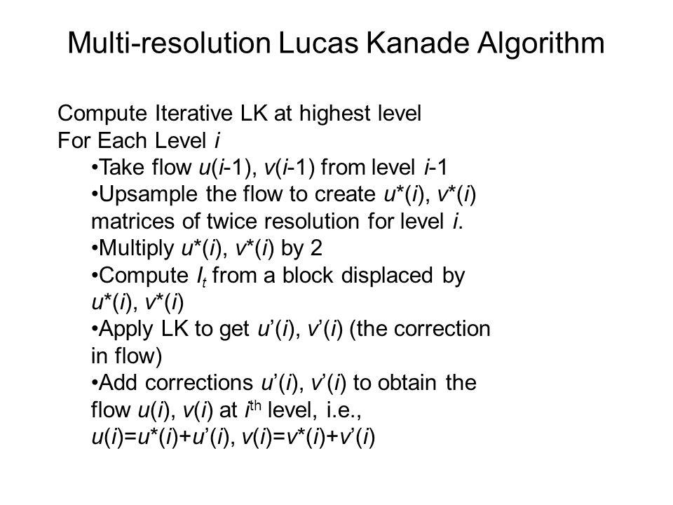Multi-resolution Lucas Kanade Algorithm Compute Iterative LK at highest level For Each Level i Take flow u(i-1), v(i-1) from level i-1 Upsample the fl