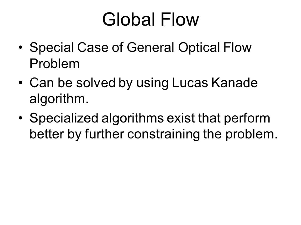 Global Flow Special Case of General Optical Flow Problem Can be solved by using Lucas Kanade algorithm. Specialized algorithms exist that perform bett