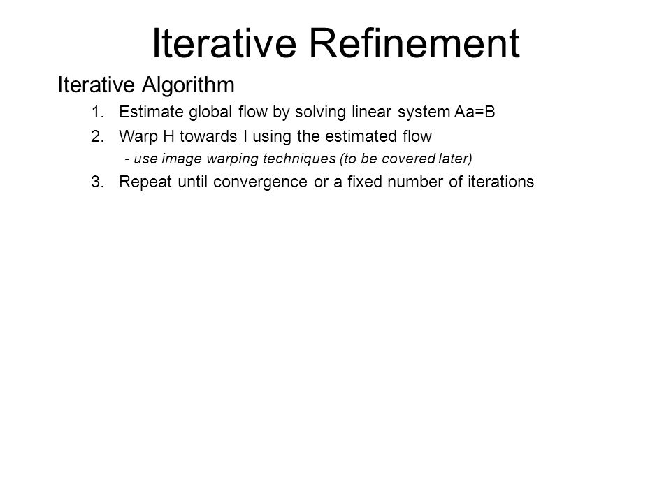 Iterative Refinement Iterative Algorithm 1.Estimate global flow by solving linear system Aa=B 2.Warp H towards I using the estimated flow - use image